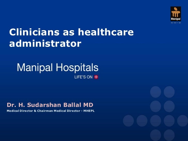 Clinicians as healthcare administratorDr. H. Sudarshan Ballal MDMedical Director & Chairman Medical Director - MHEPL