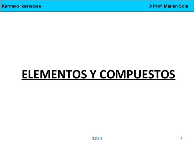 Karmelo Ikastetxea © Prof. Marian Sola ELEMENTOS Y COMPUESTOS 3.DBH 1