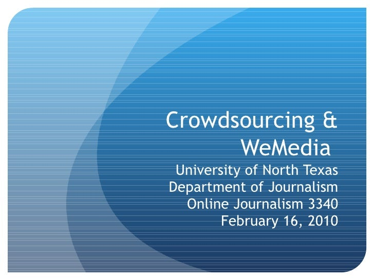 Crowdsourcing & WeMedia  University of North Texas Department of Journalism Online Journalism 3340 February 16, 2010