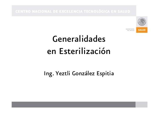 CENTRO NACIONAL DE EXCELENCIA TECNOLÓGICA EN SALUD Generalidades en Esterilización Ing. Yeztli González Espitia