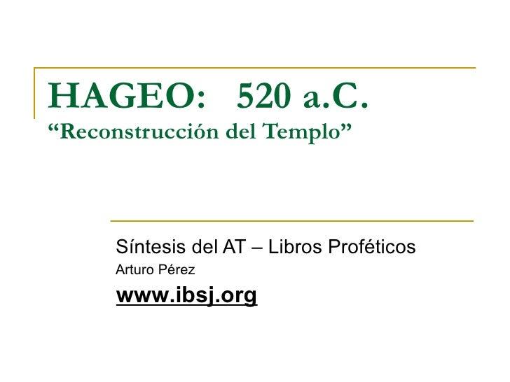 """HAGEO:  520  a.C.   """"Reconstrucción del Templo"""" Síntesis del AT – Libros Proféticos Arturo Pérez www.ibsj.org"""