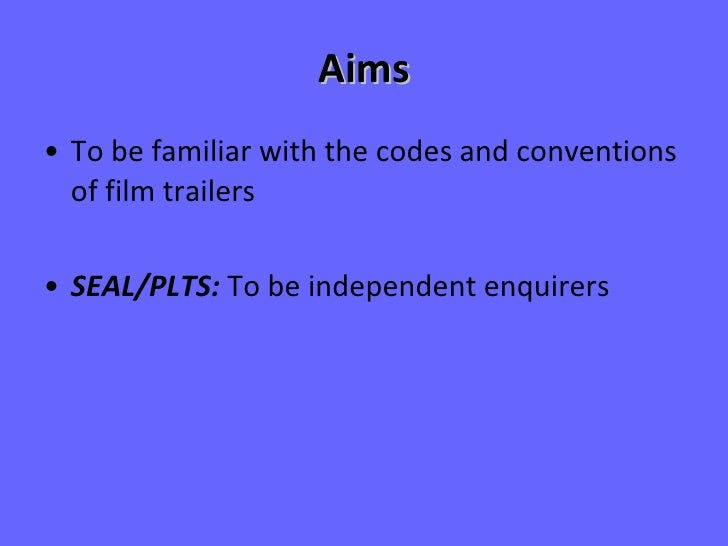Aims <ul><li>To be familiar with the codes and conventions of film trailers </li></ul><ul><li>SEAL/PLTS:  To be independen...