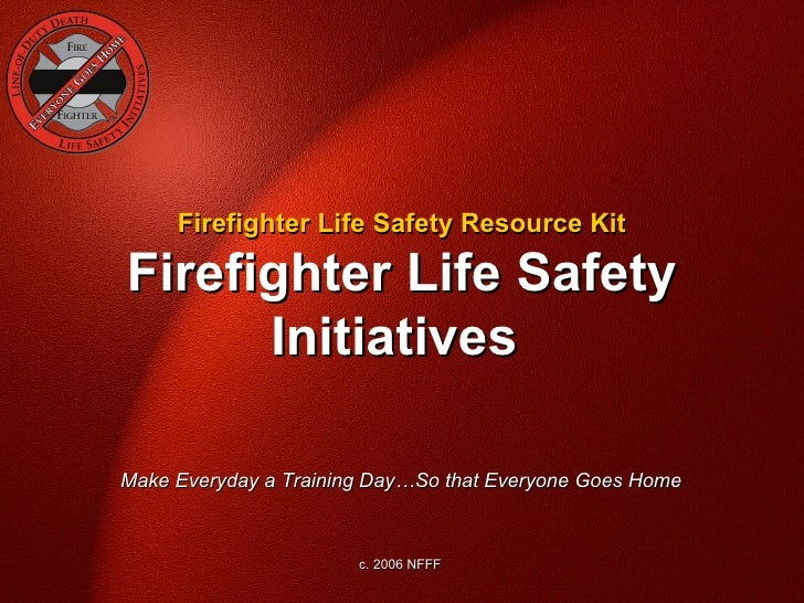 Firefighter Life Safety Resource KitFirefighter Life Safety      InitiativesMake Everyday a Training Day…So that Everyone ...