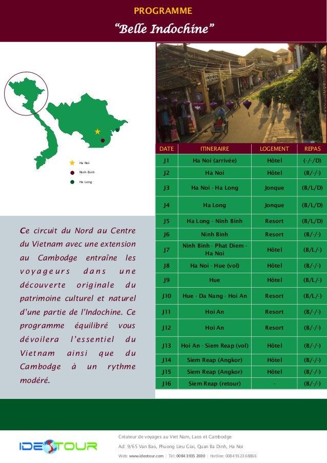 """PROGRAMME  """"Belle Indochine""""  DATE  ITINERAIRE  REPAS  LOGEMENT  J1  Ha Noi (arrivée)  (-/-/D)  Hôtel  J2  Ha Noi  (B/-/-)..."""