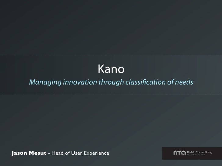 Kano       Managing innovation through classi cation of needs     Jason Mesut - Head of User Experience