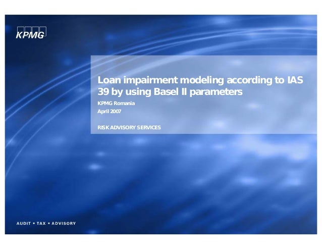 Loan impairment modeling according to IAS39 by using Basel II parametersKPMG RomaniaApril 2007RISK ADVISORY SERVICES
