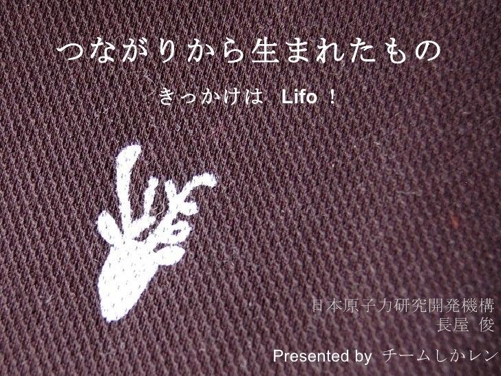 つながりから生まれたもの きっかけは  Lifo ! 日本原子力研究開発機構 長屋 俊 Presented by   チームしかレン