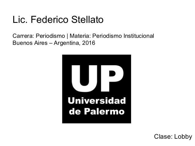 Lic. Federico Stellato Carrera: Periodismo   Materia: Periodismo Institucional Buenos Aires – Argentina, 2016 Clase: Lobby