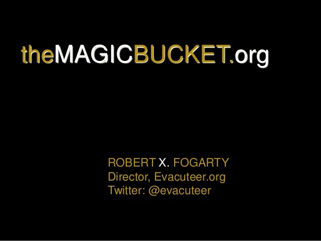 ROBERT X. FOGARTY Director, Evacuteer.org Twitter: @evacuteer theMAGICBUCKET.org