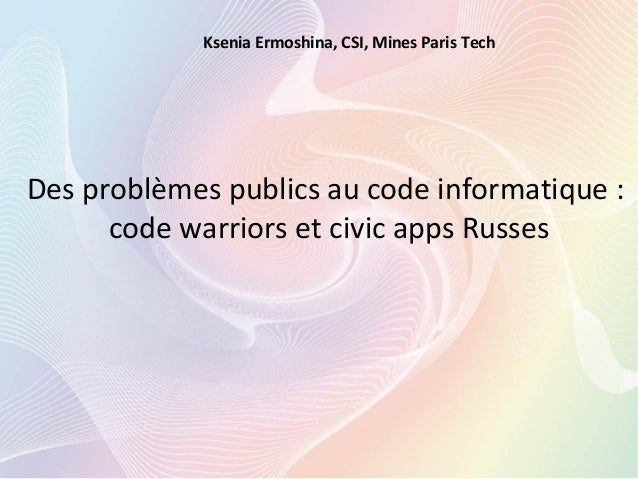 Des problèmes publics au code informatique : code warriors et civic apps Russes Ksenia Ermoshina, CSI, Mines Paris Tech