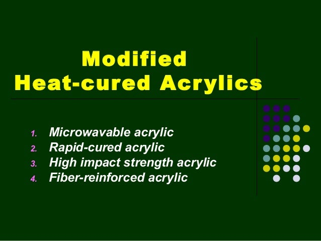 Modified Heat-cured Acrylics 1. Microwavable acrylic 2. Rapid-cured acrylic 3. High impact strength acrylic 4. Fiber-reinf...