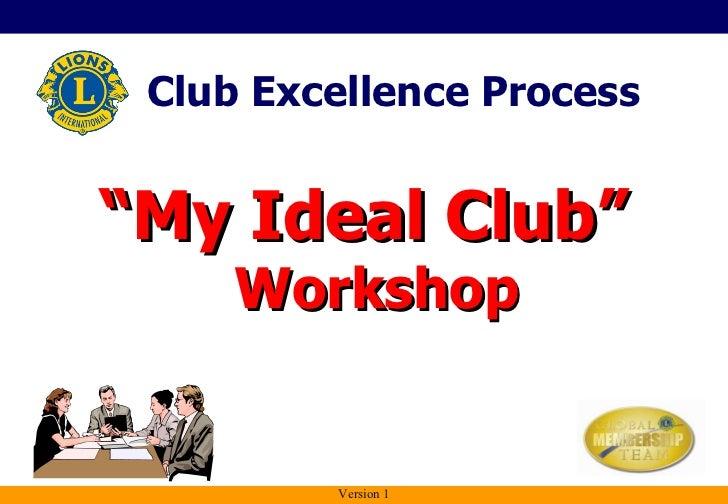 """<ul><li>"""" My Ideal Club""""  Workshop </li></ul>Club Excellence Process Version 1"""