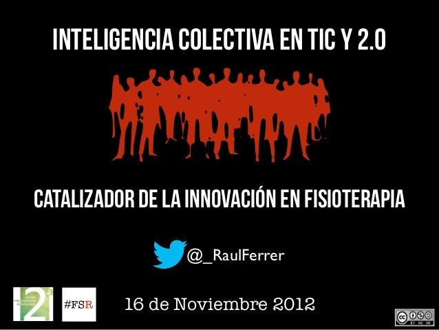 Inteligencia Colectiva en TIC y 2.0Catalizador de la innovación en Fisioterapia                  @_RaulFerrer          16 ...