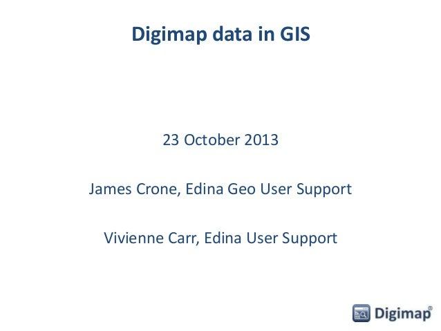 Digimap data in GIS  23 October 2013  James Crone, Edina Geo User Support Vivienne Carr, Edina User Support