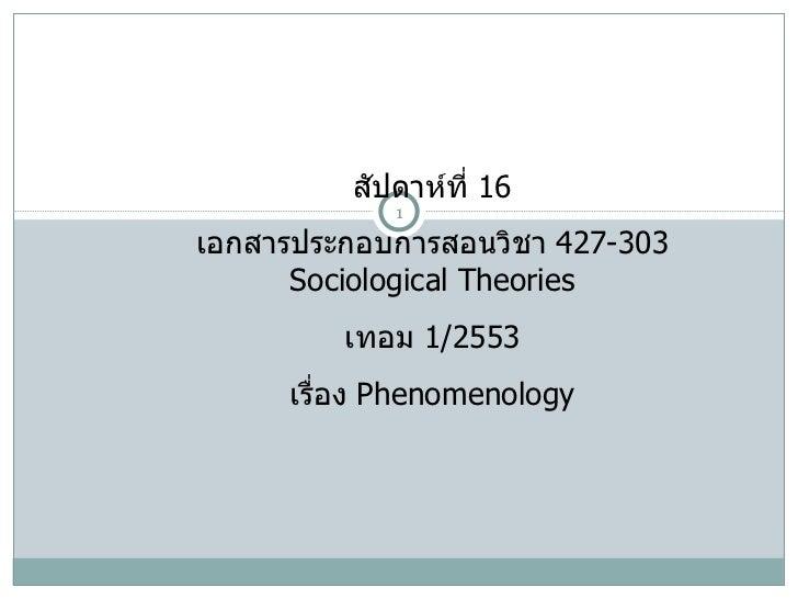 สัปดาห์ที่  16 เอกสารประกอบการสอนวิชา  427-303 Sociological Theories เทอม  1/2553 เรื่อง  Phenomenology