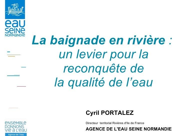 La baignade en rivière  :  un levier pour la reconquête de la qualité de l'eau Cyril PORTALEZ  Directeur  territorial Rivi...