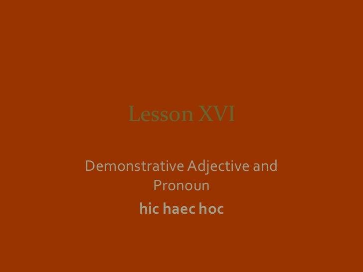 Lesson XVIDemonstrative Adjective and        Pronoun      hic haec hoc