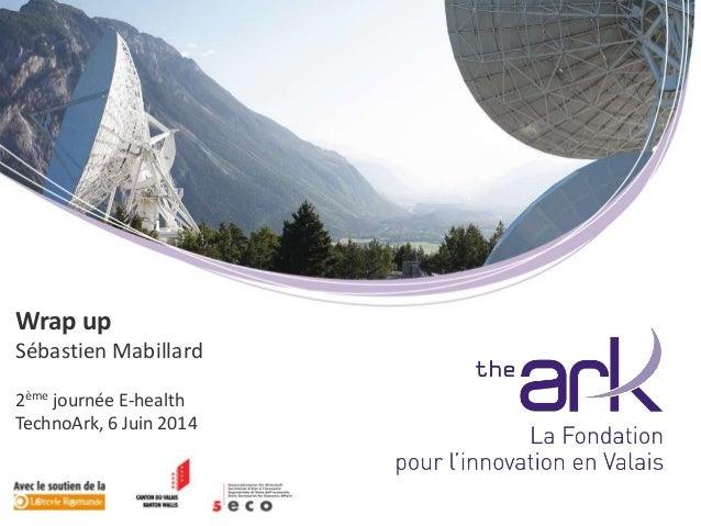 Wrap up Sébastien Mabillard 2ème journée E-health TechnoArk, 6 Juin 2014