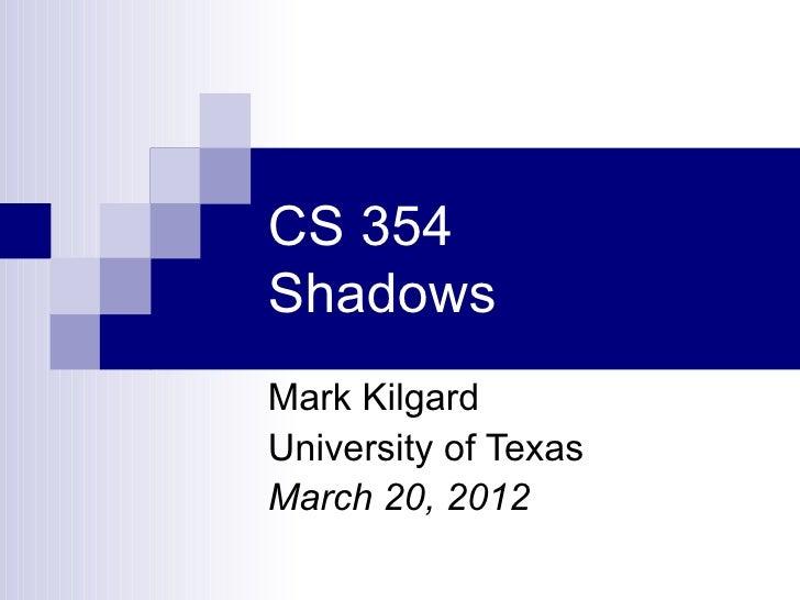 CS 354ShadowsMark KilgardUniversity of TexasMarch 20, 2012