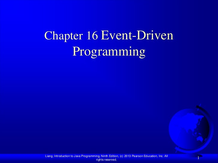 Chapter 16 Event-Driven                    ProgrammingLiang, Introduction to Java Programming, Ninth Edition, (c) 2013 Pea...