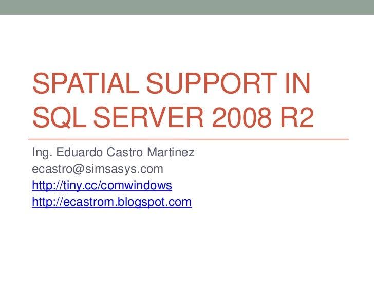 SPATIAL SUPPORT INSQL SERVER 2008 R2Ing. Eduardo Castro Martinezecastro@simsasys.comhttp://tiny.cc/comwindowshttp://ecastr...