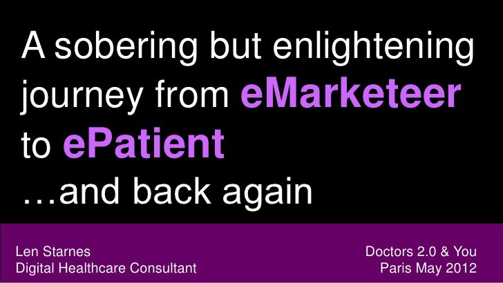 A sobering but enlighteningjourney from eMarketeerto ePatient…and back againLen Starnes                     Doctors 2.0 & ...