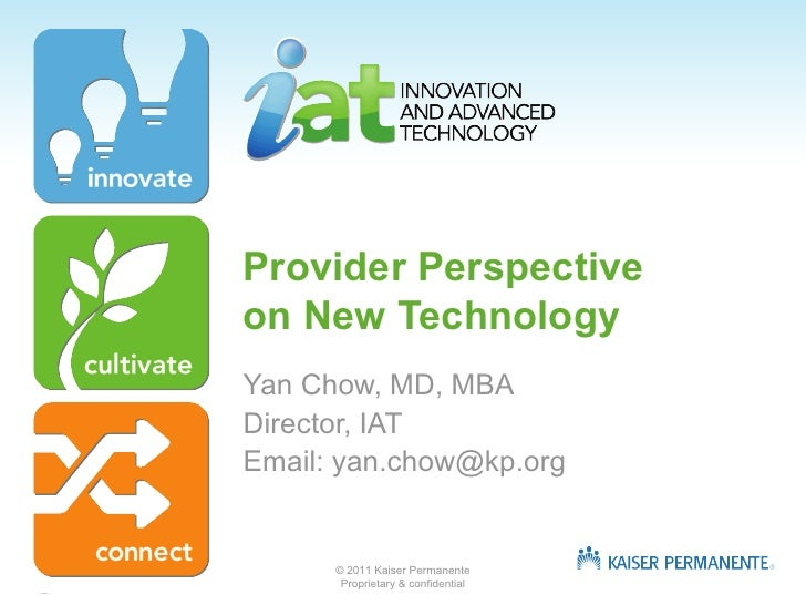 Provider Perspectiveon New TechnologyYan Chow, MD, MBADirector, IATEmail: yan.chow@kp.org      © 2011 Kaiser Permanente   ...