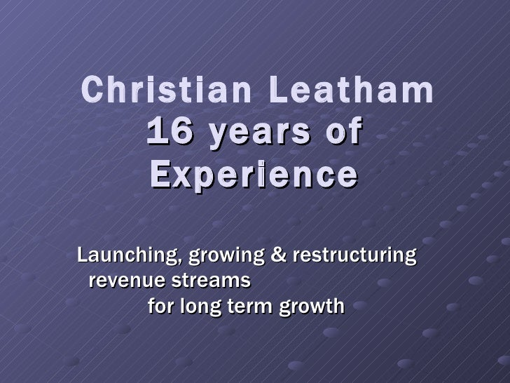 16 years of Experience Launching, growing & restructuring revenue streams  for long term growth Christian Leatham