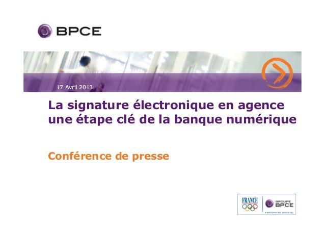 17 Avril 2013La signature électronique en agenceune étape clé de la banque numériqueConférence de presse
