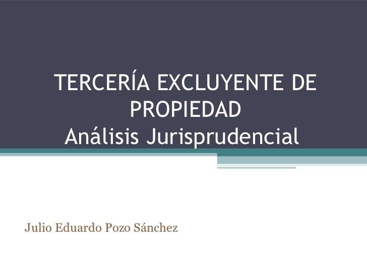 TERCERÍA EXCLUYENTE DE            PROPIEDAD     Análisis JurisprudencialJulio Eduardo Pozo Sánchez
