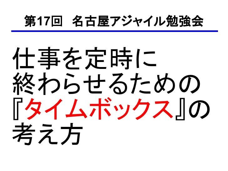 第17回 名古屋アジャイル勉強会   仕事を定時に 終わらせるための 『タイムボックス』の 考え方