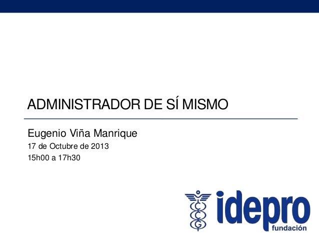 ADMINISTRADOR DE SÍ MISMO Eugenio Viña Manrique 17 de Octubre de 2013 15h00 a 17h30