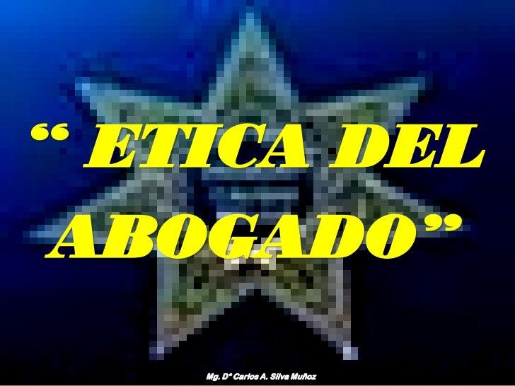 """"""" ETICA DEL ABOGADO""""    Mg. D° Carlos A. Silva Muñoz"""