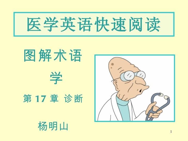 <ul><li>图解术语学 </li></ul><ul><li>第 17 章 诊断 </li></ul><ul><li>杨明山 </li></ul>医学英语快速阅读