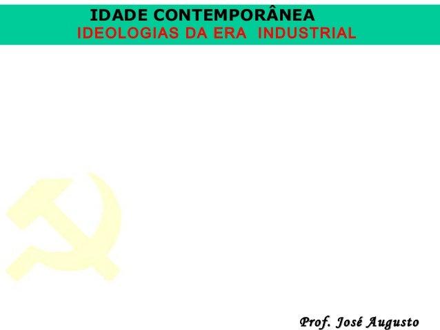 IDADE CONTEMPORÂNEA  IDEOLOGIAS DA ERA INDUSTRIAL  Prof. José Augusto