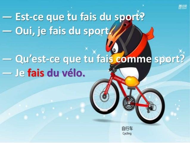 — Est-ce que tu fais du sport? — Oui, je fais du sport. — Qu'est-ce que tu fais comme sport? — Je fais du vélo.