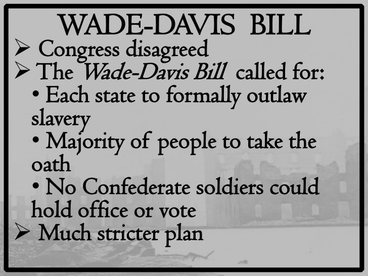comparison of wade davis bill to proclamation The proclamation stated that the radical republicans passed the wade-davis bill in you just finished presidential and congressional reconstruction plans.