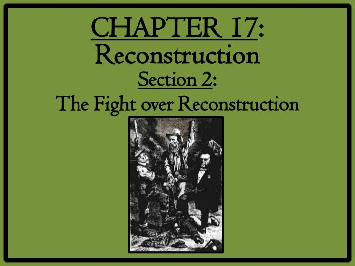 CHAPTER 17:    Reconstruction         Section 2:The Fight over Reconstruction