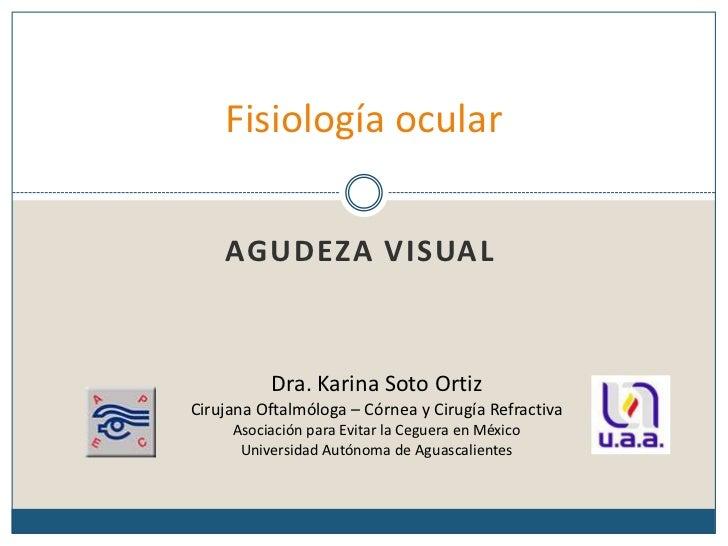 Fisiología ocular<br />Agudeza visual<br />Dra. Karina Soto Ortiz<br />Cirujana Oftalmóloga – Córnea y Cirugía Refractiva<...