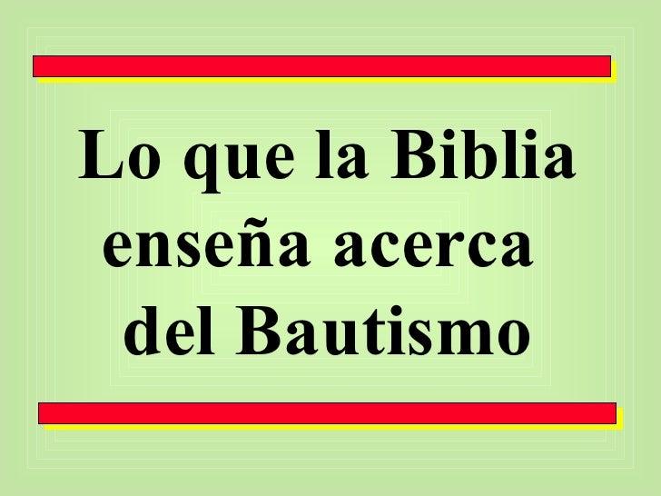 Lo que la Biblia enseña acerca  del Bautismo