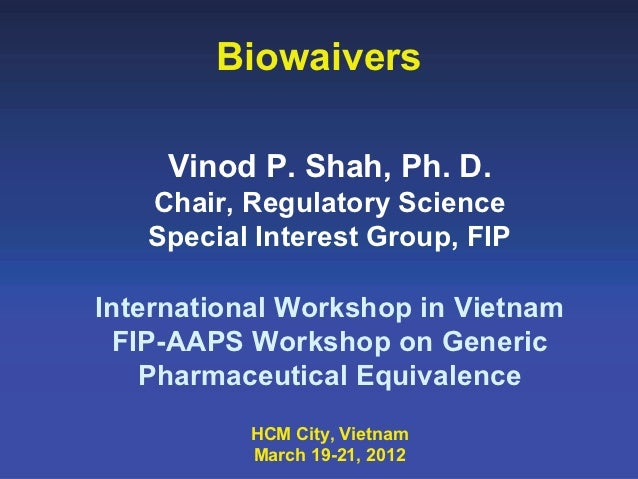 Biowaivers     Vinod P. Shah, Ph. D.   Chair, Regulatory Science   Special Interest Group, FIPInternational Workshop in Vi...