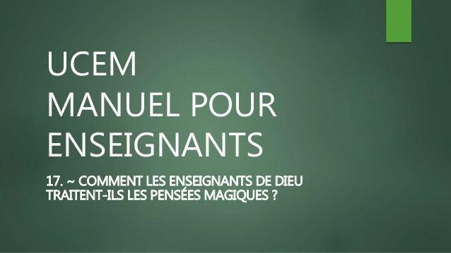 UCEM MANUEL POUR ENSEIGNANTS 17. ~ COMMENT LES ENSEIGNANTS DE DIEU TRAITENT-ILS LES PENSÉES MAGIQUES ?