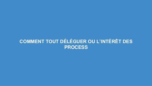COMMENT TOUT DÉLÉGUER OU L'INTÉRÊT DES  PROCESS