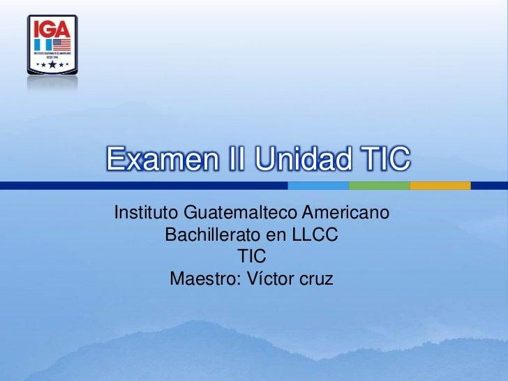 Examen II Unidad TICInstituto Guatemalteco Americano       Bachillerato en LLCC                TIC        Maestro: Víctor ...