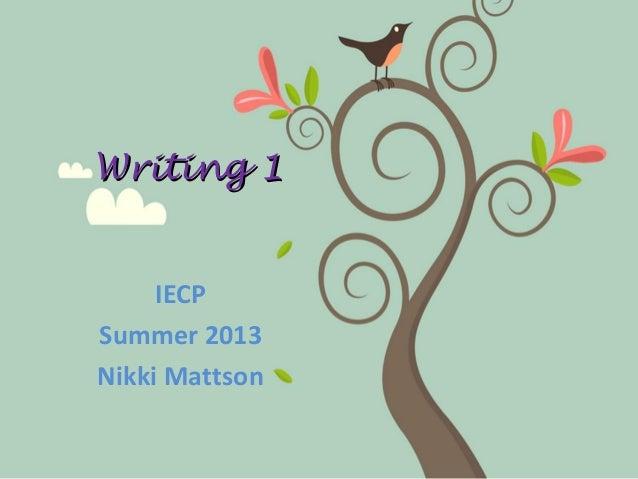 Writing 1Writing 1 IECP Summer 2013 Nikki Mattson