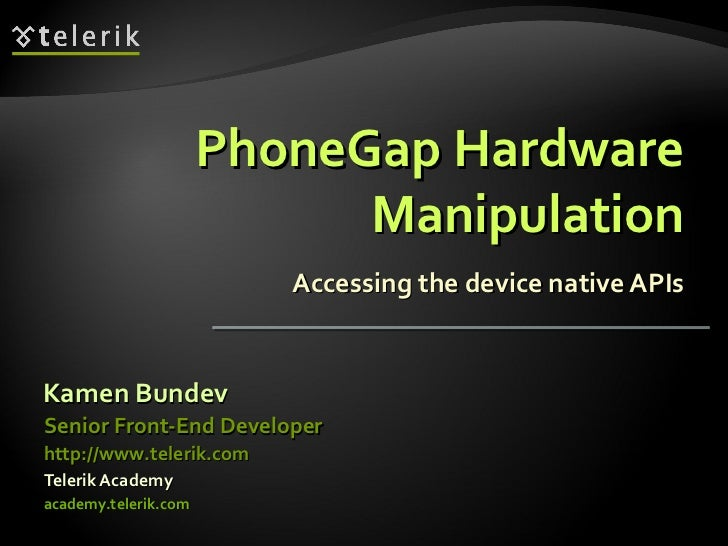 PhoneGap Hardware Manipulation Accessing the device native APIs <ul><li>Kamen Bundev </li></ul><ul><li>Telerik Academy </l...