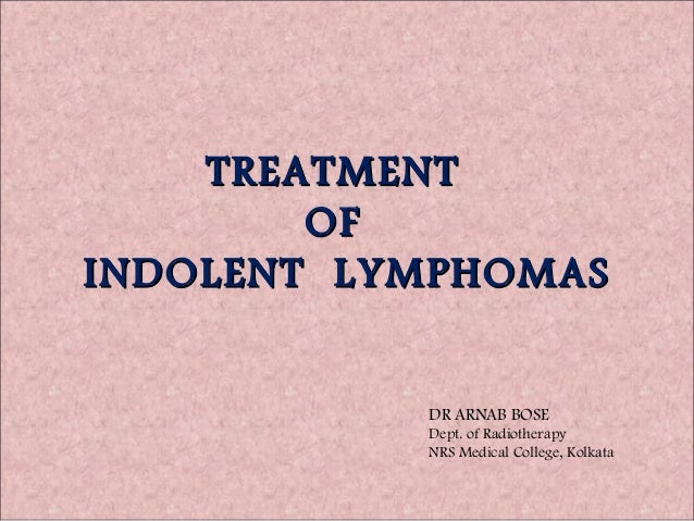 TREATMENT        OFINDOLENT LYMPHOMAS           DR ARNAB BOSE           Dept. of Radiotherapy           NRS Medical Colleg...