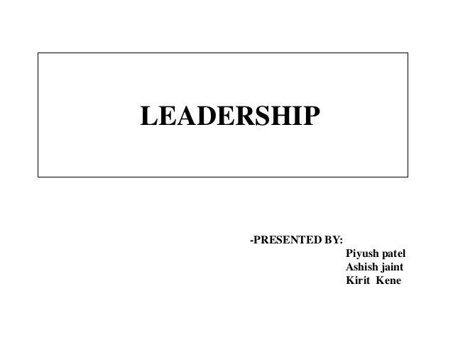 LEADERSHIP -PRESENTED BY: Piyush patel Ashish jaint Kirit Kene
