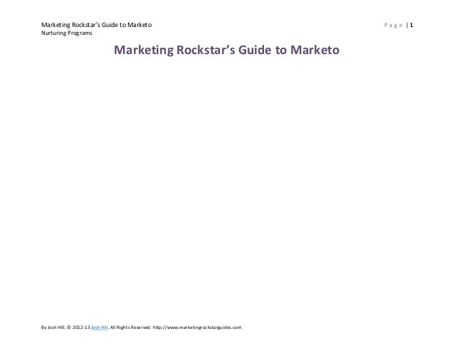 Marketing Rockstar's Guide to Marketo Nurturing Programs  Marketing Rockstar's Guide to Marketo  By Josh Hill. © 2012-13 J...