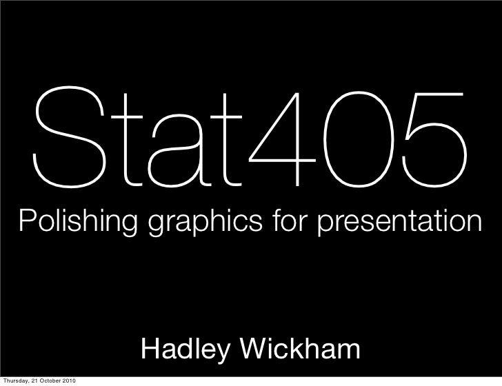Stat405      Polishing graphics for presentation                                Hadley Wickham Thursday, 21 October 2010
